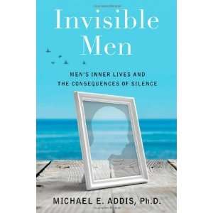 Invisible Men Mens Inner Lives and the Consequences of